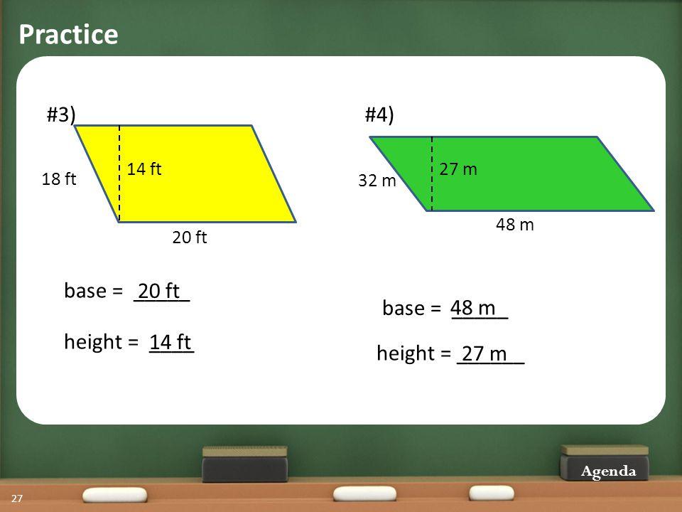 Practice Agenda 27 #3) 20 ft 14 ft 18 ft base = _____ height = ____ 20 ft 14 ft #4) 48 m 27 m 32 m height = ______ base = _____ 48 m 27 m