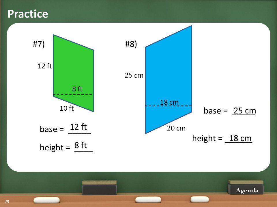 Practice Agenda 29 #7) 10 ft 8 ft 12 ft base = _____ height = ____ 12 ft 8 ft #8) 18 cm 20 cm 25 cm height = ______ base = _____ 25 cm 18 cm