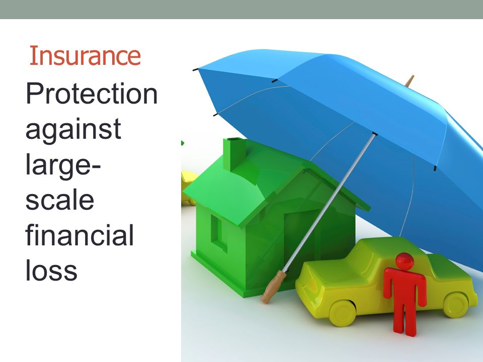 Insurance Protection against large- scale financial loss