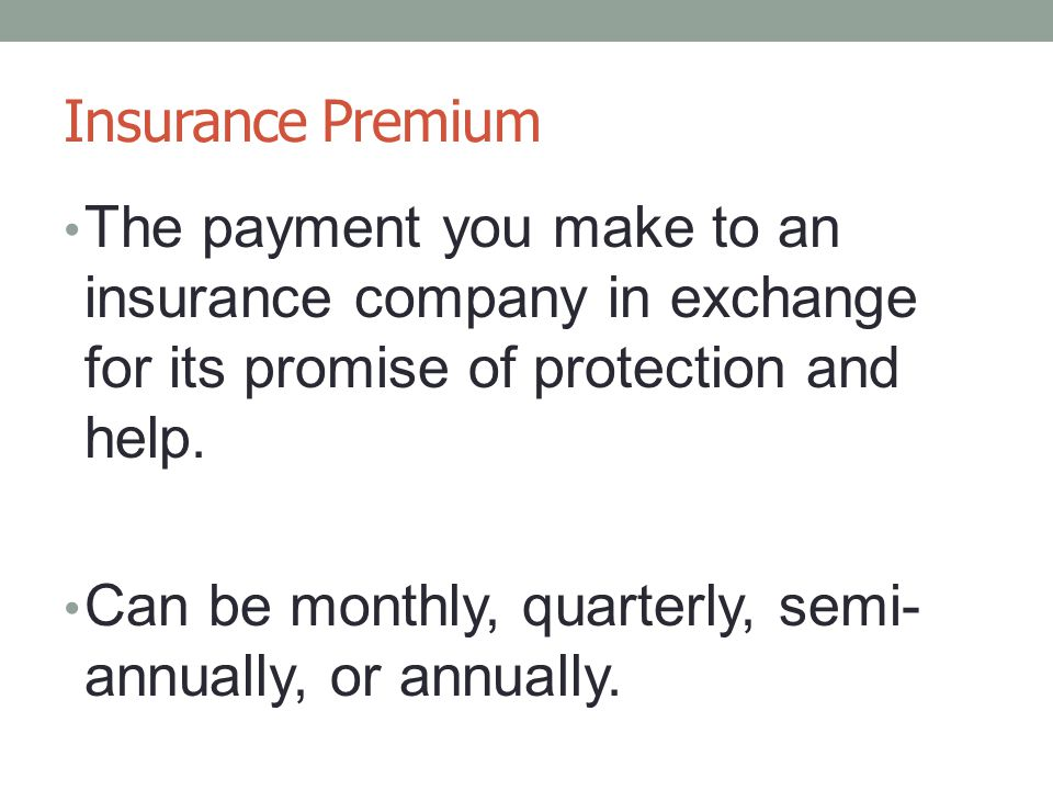 Insurance Premium The payment you make to an insurance company in exchange for its promise of protection and help.