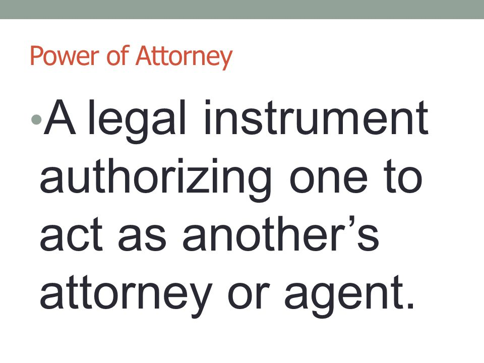 Power of Attorney A legal instrument authorizing one to act as another's attorney or agent.