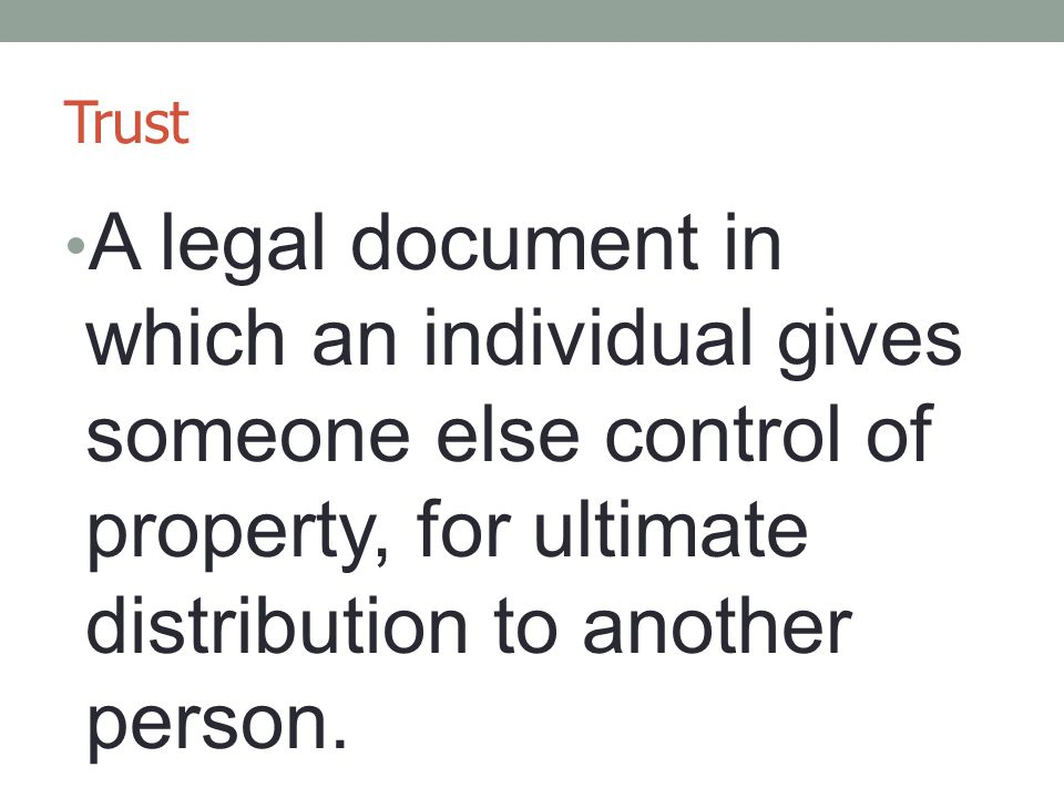 Trust A legal document in which an individual gives someone else control of property, for ultimate distribution to another person.