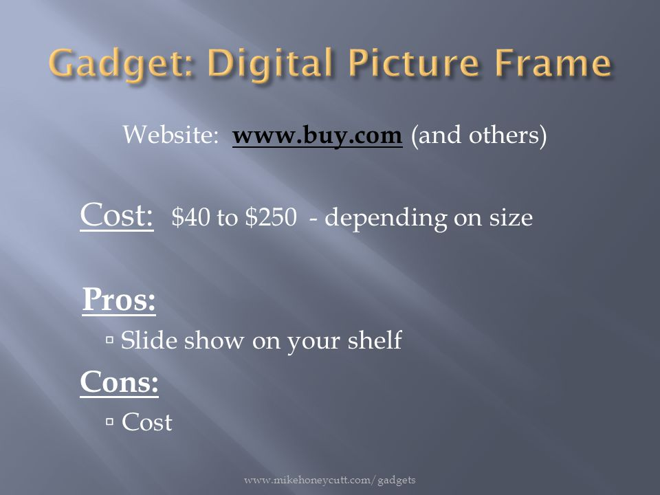 Website: www.buy.com (and others) www.buy.com Cost: $40 to $250 - depending on size Pros:  Slide show on your shelf Cons:  Cost www.mikehoneycutt.com/gadgets