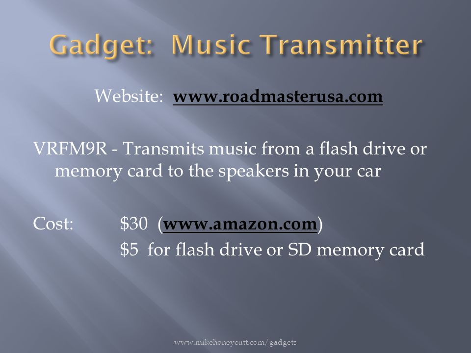 Website: www.roadmasterusa.com www.roadmasterusa.com VRFM9R - Transmits music from a flash drive or memory card to the speakers in your car Cost:$30 ( www.amazon.com ) www.amazon.com $5 for flash drive or SD memory card www.mikehoneycutt.com/gadgets