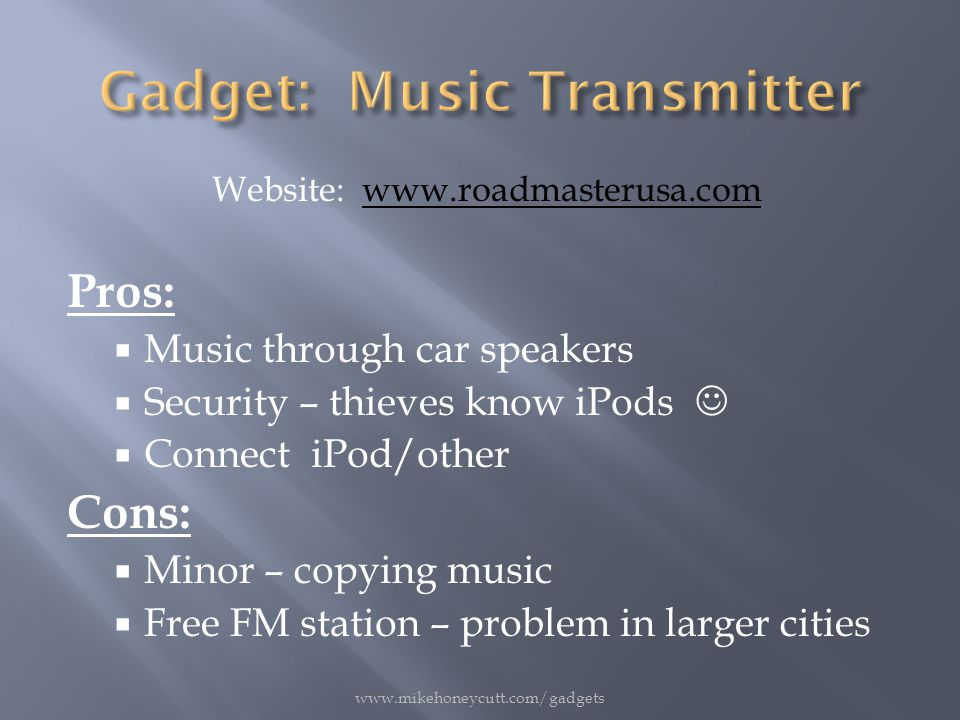 Website: www.roadmasterusa.comwww.roadmasterusa.com Pros:  Music through car speakers  Security – thieves know iPods  Connect iPod/other Cons:  Minor – copying music  Free FM station – problem in larger cities www.mikehoneycutt.com/gadgets