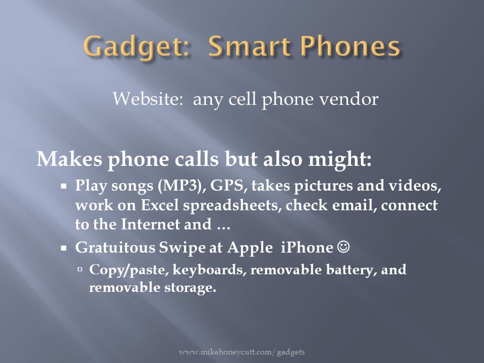 Website: any cell phone vendor Makes phone calls but also might:  Play songs (MP3), GPS, takes pictures and videos, work on Excel spreadsheets, check email, connect to the Internet and …  Gratuitous Swipe at Apple iPhone  Copy/paste, keyboards, removable battery, and removable storage.