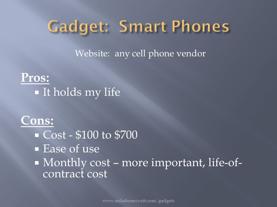 Website: any cell phone vendor Pros:  It holds my life Cons:  Cost - $100 to $700  Ease of use  Monthly cost – more important, life-of- contract cost www.mikehoneycutt.com/gadgets