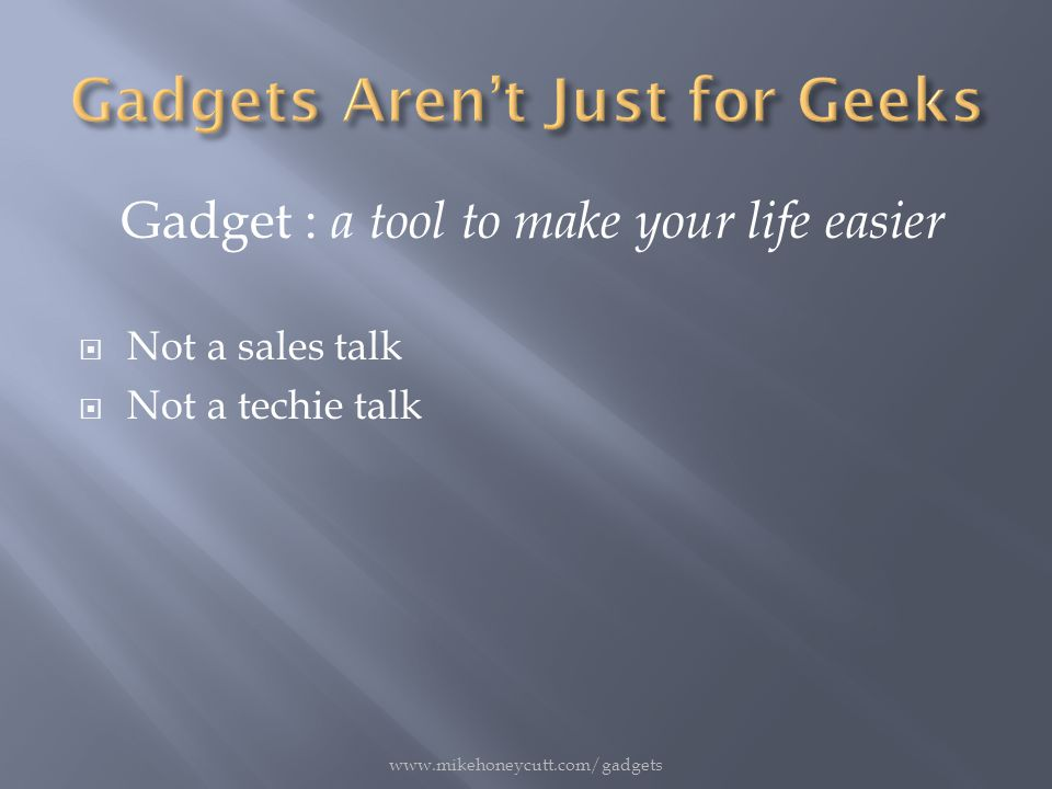 Gadget : a tool to make your life easier  Not a sales talk  Not a techie talk www.mikehoneycutt.com/gadgets