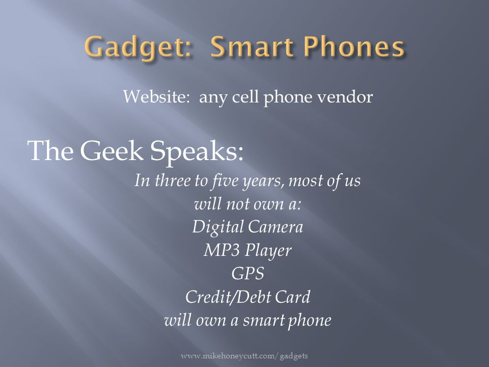 Website: any cell phone vendor The Geek Speaks: In three to five years, most of us will not own a: Digital Camera MP3 Player GPS Credit/Debt Card will own a smart phone www.mikehoneycutt.com/gadgets