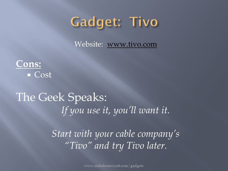 Website: www.tivo.comwww.tivo.com Cons:  Cost The Geek Speaks: If you use it, you'll want it.