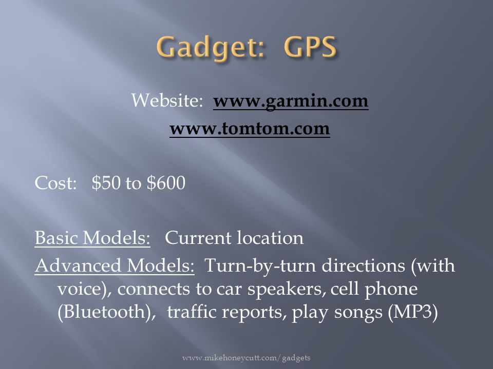 Website: www.garmin.comwww.garmin.com www.tomtom.com Cost: $50 to $600 Basic Models: Current location Advanced Models: Turn-by-turn directions (with voice), connects to car speakers, cell phone (Bluetooth), traffic reports, play songs (MP3) www.mikehoneycutt.com/gadgets