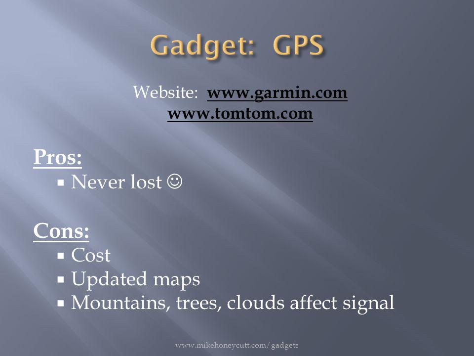 Website: www.garmin.com www.garmin.com www.tomtom.com Pros:  Never lost Cons:  Cost  Updated maps  Mountains, trees, clouds affect signal www.mikehoneycutt.com/gadgets