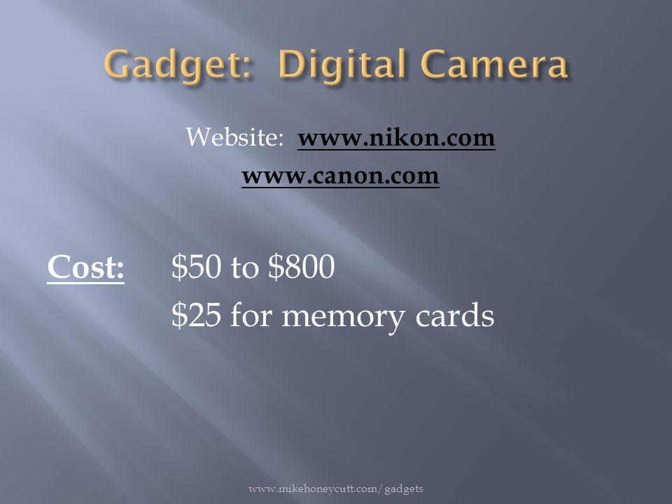 Website: www.nikon.com www.nikon.com www.canon.com Cost: $50 to $800 $25 for memory cards www.mikehoneycutt.com/gadgets