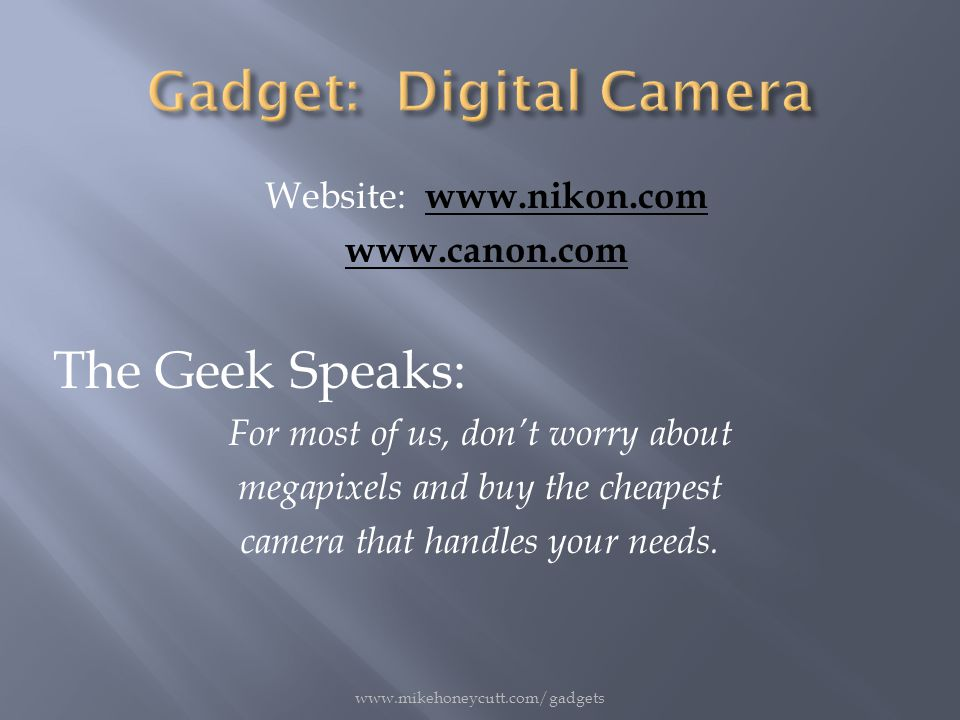 Website: www.nikon.com www.nikon.com www.canon.com The Geek Speaks: For most of us, don't worry about megapixels and buy the cheapest camera that handles your needs.