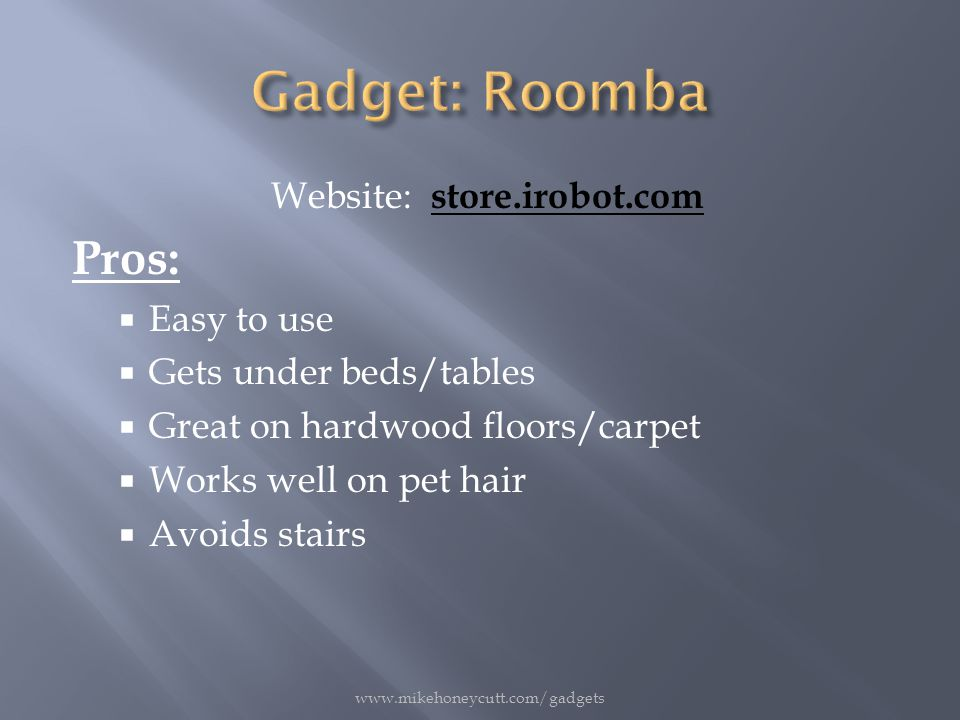 Website: store.irobot.com Pros:  Easy to use  Gets under beds/tables  Great on hardwood floors/carpet  Works well on pet hair  Avoids stairs www.mikehoneycutt.com/gadgets