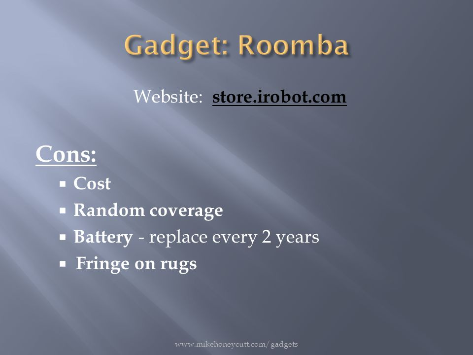 Website: store.irobot.com Cons:  Cost  Random coverage  Battery - replace every 2 years  Fringe on rugs www.mikehoneycutt.com/gadgets