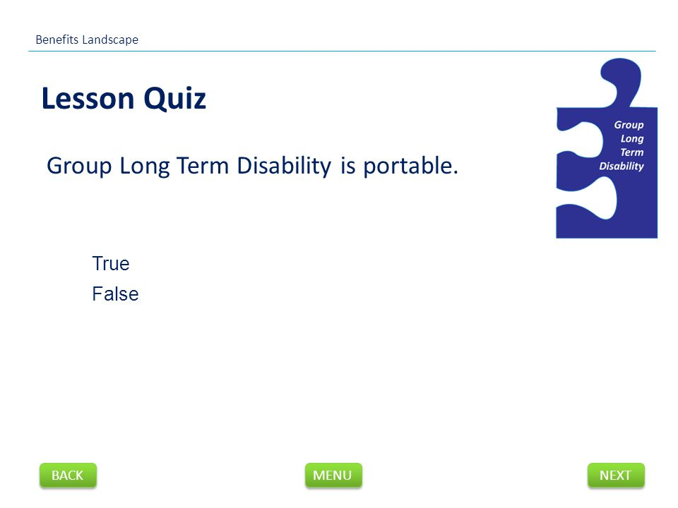 Group Long Term Disability is portable. Lesson Quiz Benefits Landscape NEXT BACK MENU True False