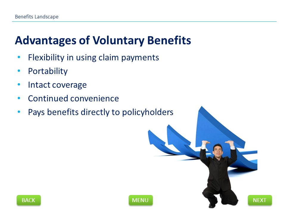 Flexibility in using claim payments Portability Intact coverage Continued convenience Pays benefits directly to policyholders Advantages of Voluntary Benefits Benefits Landscape NEXT BACK MENU