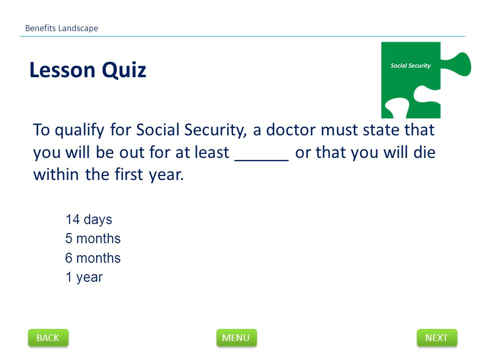 To qualify for Social Security, a doctor must state that you will be out for at least ______ or that you will die within the first year.