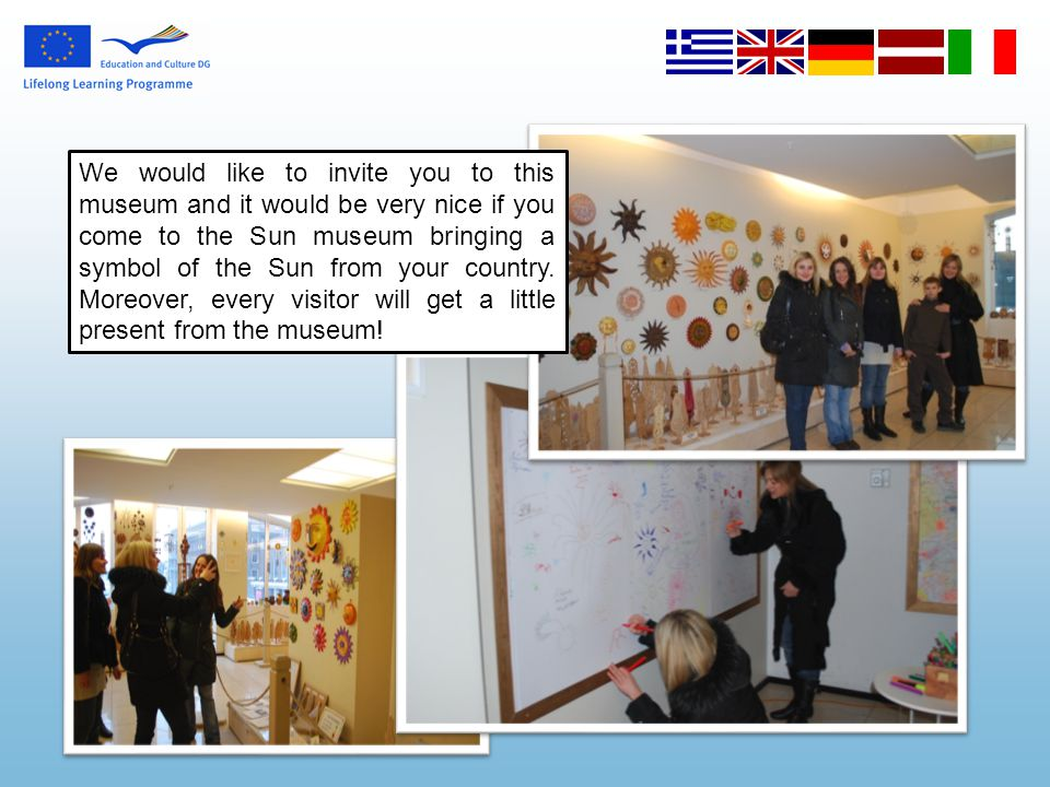 We would like to invite you to this museum and it would be very nice if you come to the Sun museum bringing a symbol of the Sun from your country. Mor