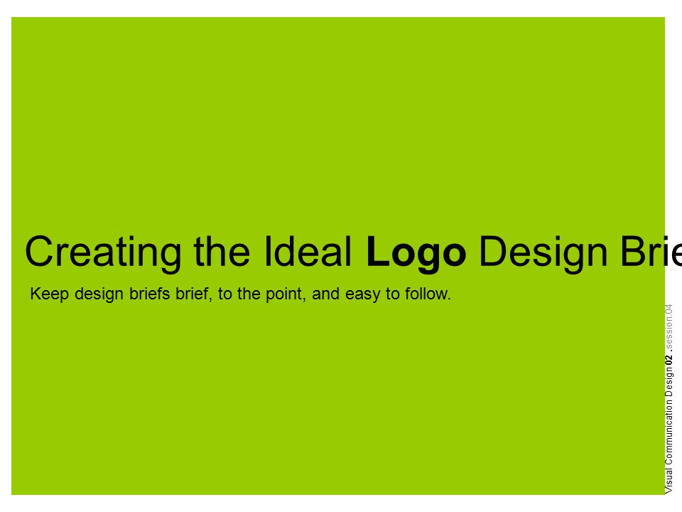 Creating the Ideal Logo Design Brief Visual Communication Design 02.session.04 Keep design briefs brief, to the point, and easy to follow.