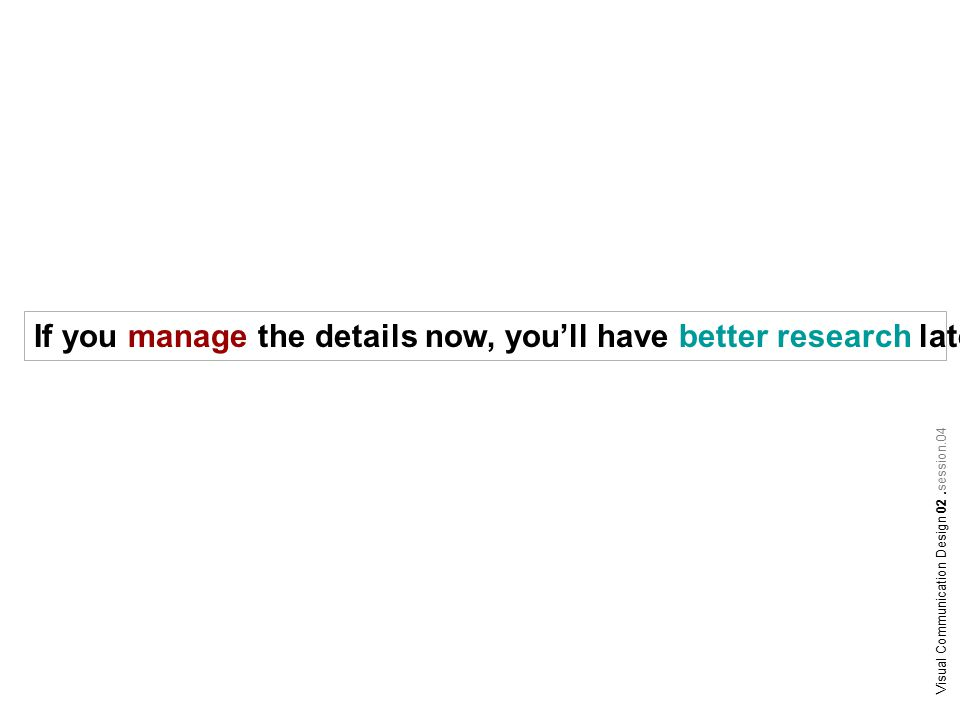 If you manage the details now, you'll have better research later.