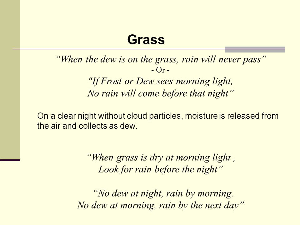 When the dew is on the grass, rain will never pass - Or - If Frost or Dew sees morning light, No rain will come before that night On a clear night without cloud particles, moisture is released from the air and collects as dew.
