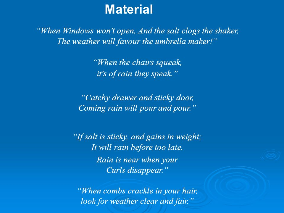When Windows won t open, And the salt clogs the shaker, The weather will favour the umbrella maker! When the chairs squeak, it s of rain they speak. Catchy drawer and sticky door, Coming rain will pour and pour. If salt is sticky, and gains in weight; It will rain before too late.