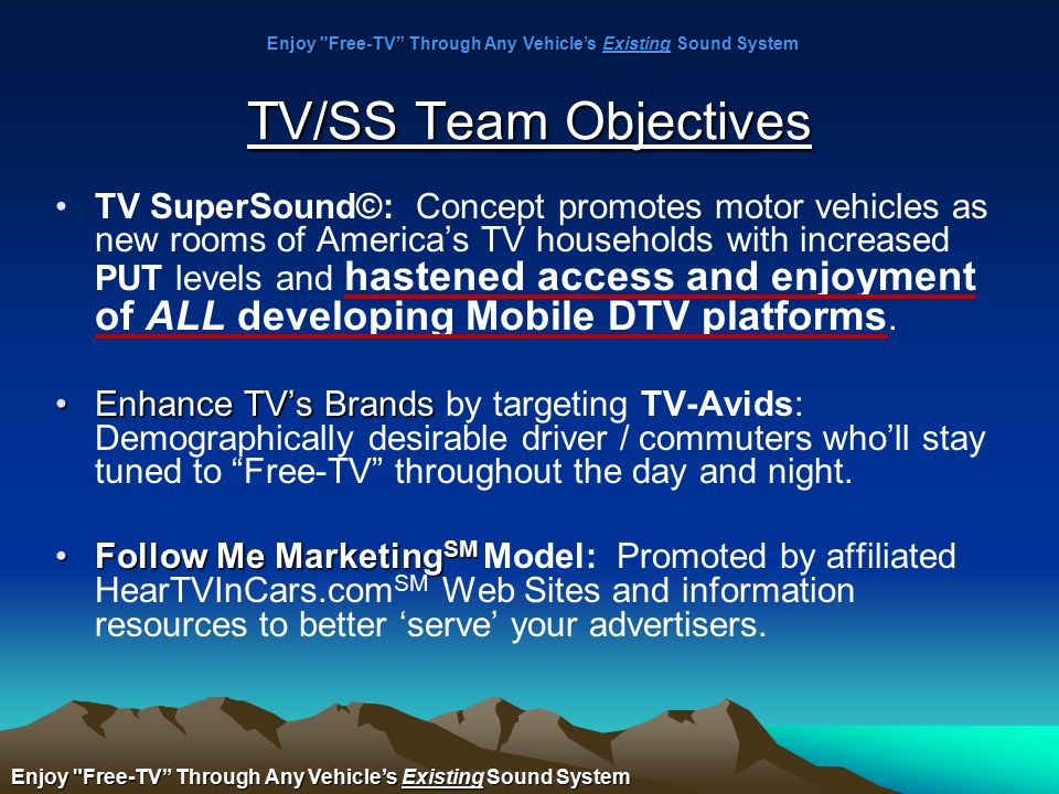 TV/SS Team Objectives TV SuperSound©: Concept promotes motor vehicles as new rooms of America's TV households with increased PUT levels and hastened access and enjoyment of ALL developing Mobile DTV platforms.