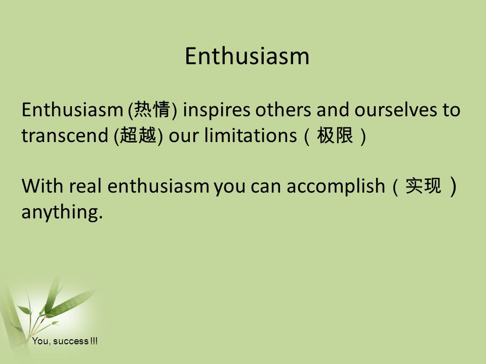 Enthusiasm Enthusiasm ( 热情 ) inspires others and ourselves to transcend ( 超越 ) our limitations (极限) With real enthusiasm you can accomplish (实现 ) anything.