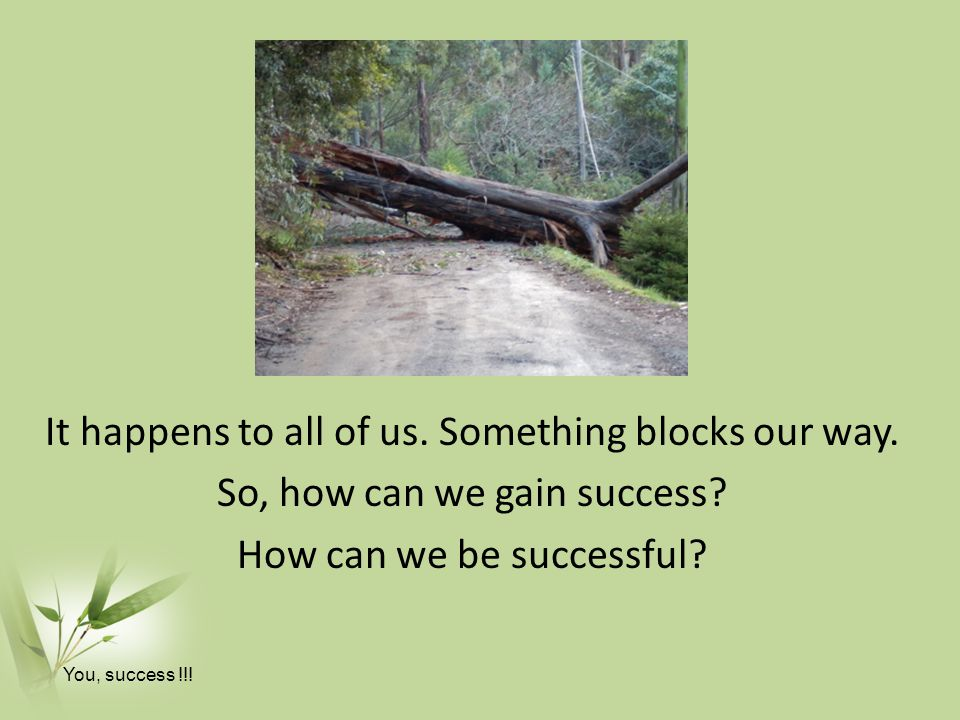 It happens to all of us.Something blocks our way.