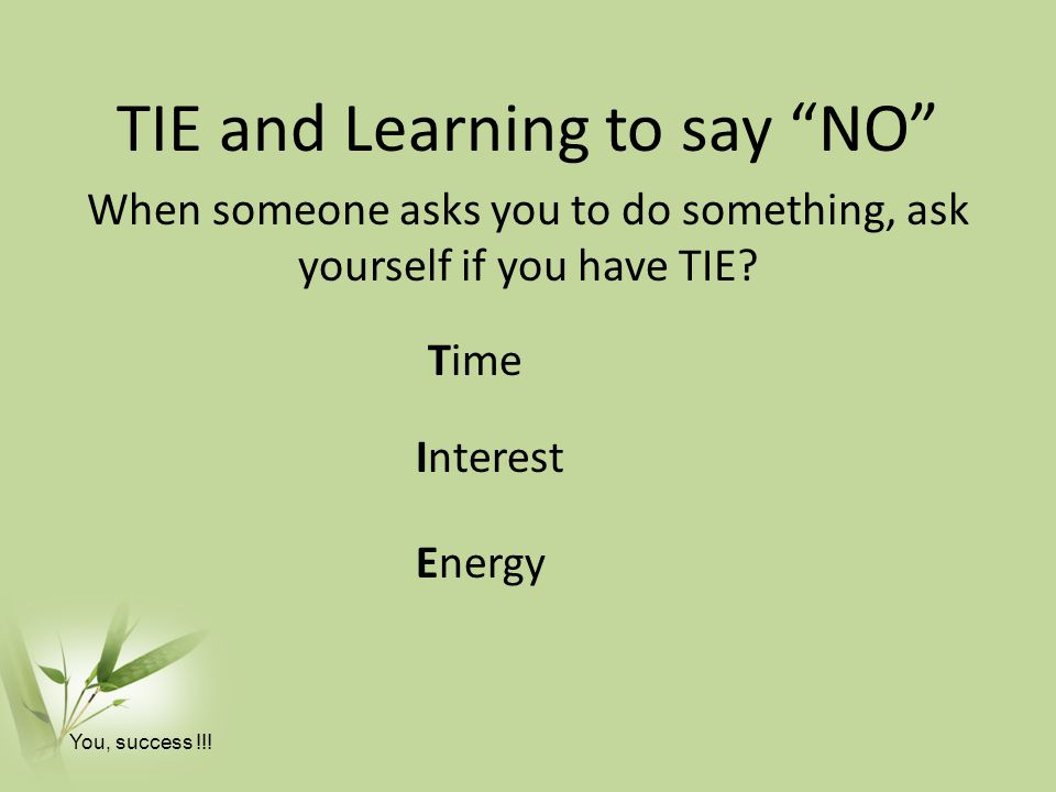 TIE and Learning to say NO When someone asks you to do something, ask yourself if you have TIE.