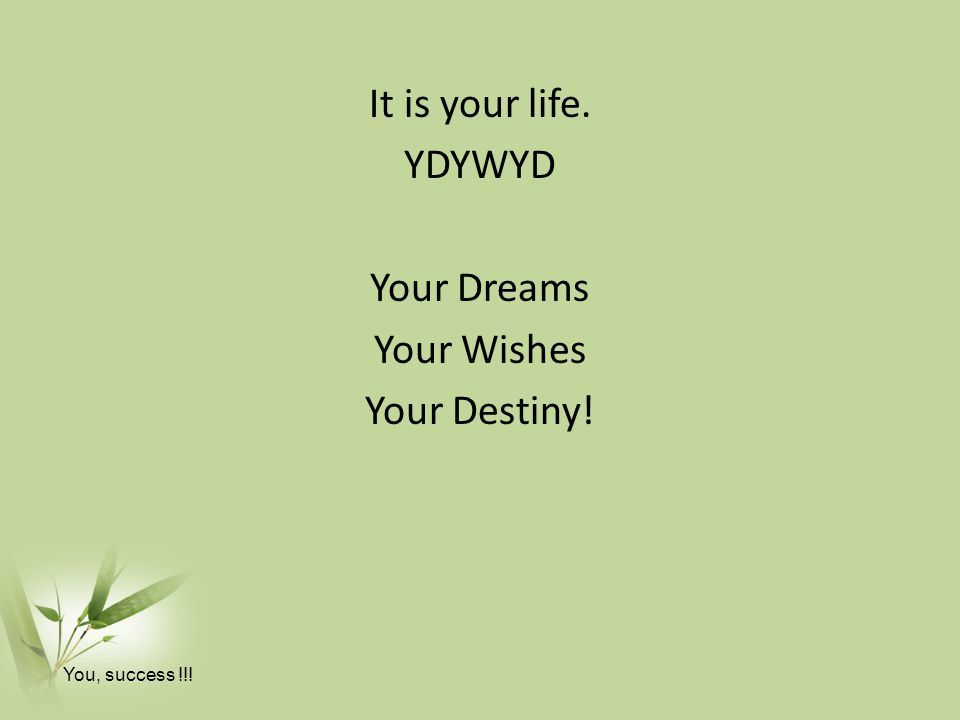 It is your life. YDYWYD Your Dreams Your Wishes Your Destiny! You, success !!!