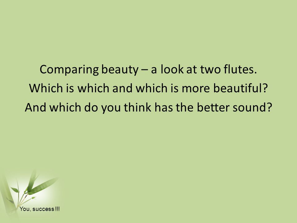 Comparing beauty – a look at two flutes.Which is which and which is more beautiful.