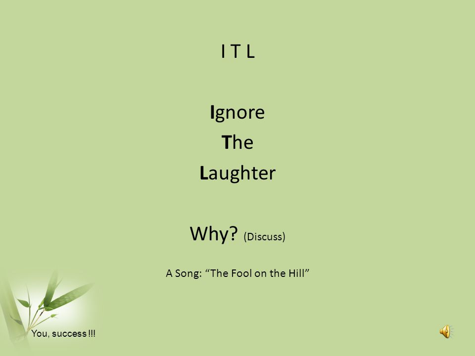 I T L Ignore The Laughter Why? (Discuss) A Song: The Fool on the Hill You, success !!!