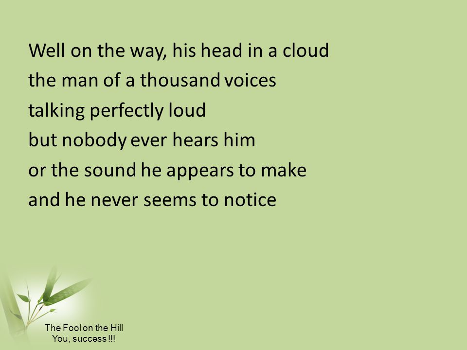 Well on the way, his head in a cloud the man of a thousand voices talking perfectly loud but nobody ever hears him or the sound he appears to make and he never seems to notice The Fool on the Hill You, success !!!