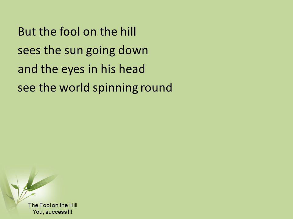 But the fool on the hill sees the sun going down and the eyes in his head see the world spinning round The Fool on the Hill You, success !!!