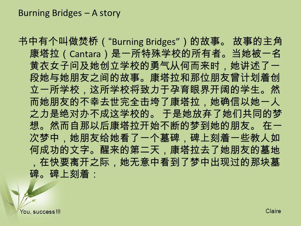 Burning Bridges – A story 书中有个叫做焚桥( Burning Bridges )的故事。 故事的主角 康塔拉( Cantara )是一所特殊学校的所有者。当她被一名 黄衣女子问及她创立学校的勇气从何而来时,她讲述了一 段她与她朋友之间的故事。康塔拉和那位朋友曾计划着创 立一所学校,这所学校将致力于孕育眼界开阔的学生。然 而她朋友的不幸去世完全击垮了康塔拉,她确信以她一人 之力是绝对办不成这学校的。 于是她放弃了她们共同的梦 想。然而自那以后康塔拉开始不断的梦到她的朋友。 在一 次梦中,她朋友给她看了一个墓碑,碑上刻着一些教人如 何成功的文字。醒来的第二天,康塔拉去了她朋友的墓地 ,在快要离开之际,她无意中看到了梦中出现过的那块墓 碑。碑上刻着: You, success !!.