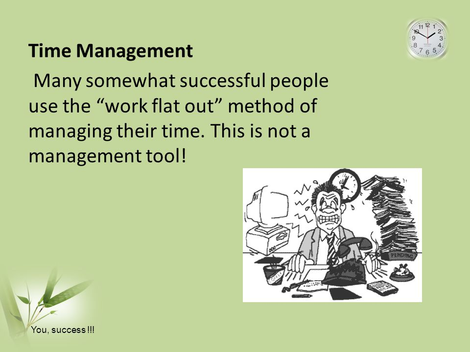 Time Management Many somewhat successful people use the work flat out method of managing their time.