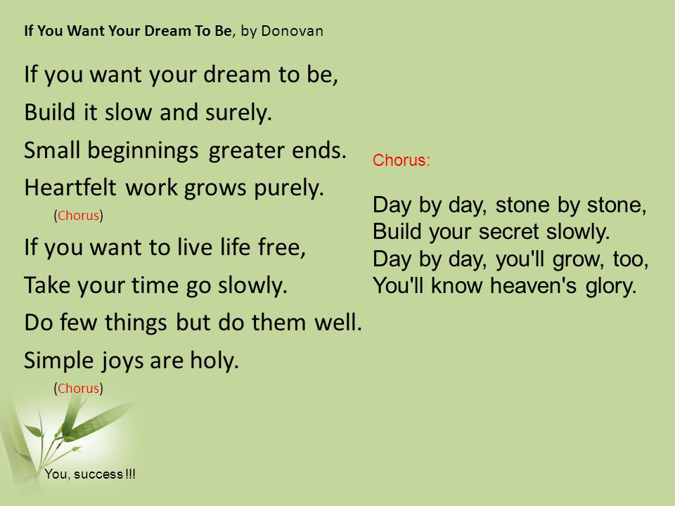 If You Want Your Dream To Be, by Donovan If you want your dream to be, Build it slow and surely.