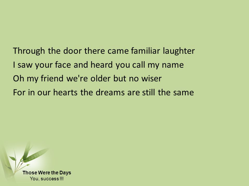 Through the door there came familiar laughter I saw your face and heard you call my name Oh my friend we re older but no wiser For in our hearts the dreams are still the same Those Were the Days You, success !!!
