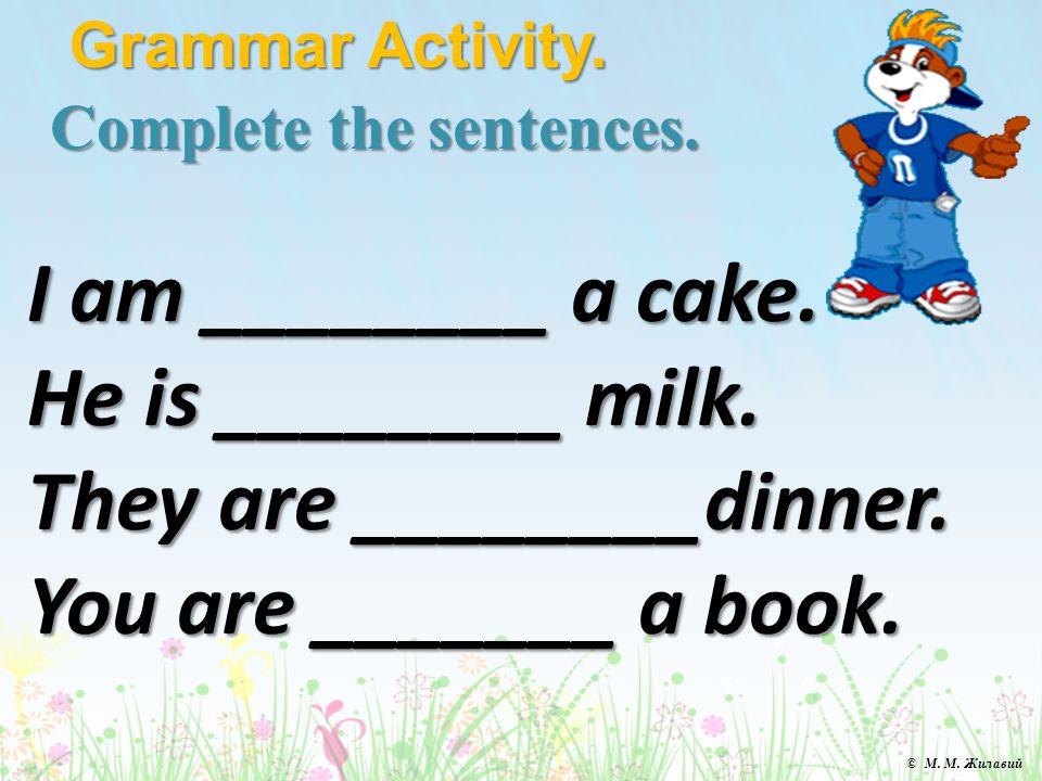 Complete the sentences. Grammar Activity. I am ________ a cake.