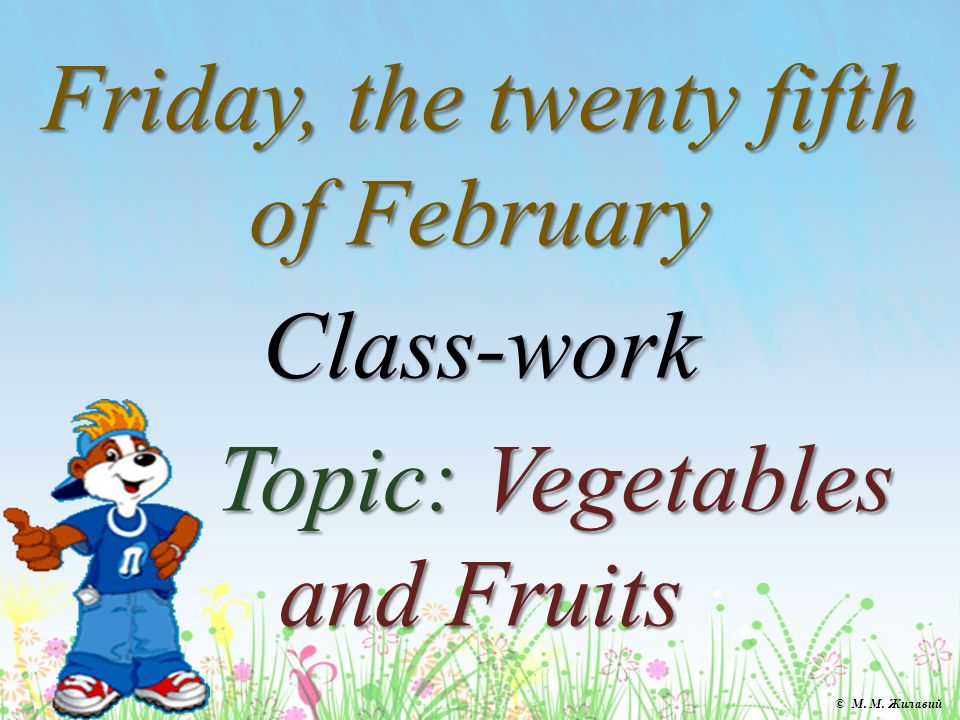 Friday, the twenty fifth of February Class-work Topic: Vegetables and Fruits