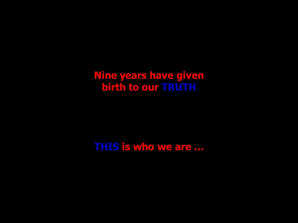 Nine years have given birth to our TRUTH THIS is who we are …
