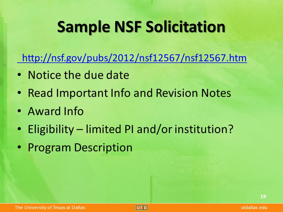 The University of Texas at Dallasutdallas.edu Sample NSF Solicitation http://nsf.gov/pubs/2012/nsf12567/nsf12567.htm Notice the due date Read Important Info and Revision Notes Award Info Eligibility – limited PI and/or institution.