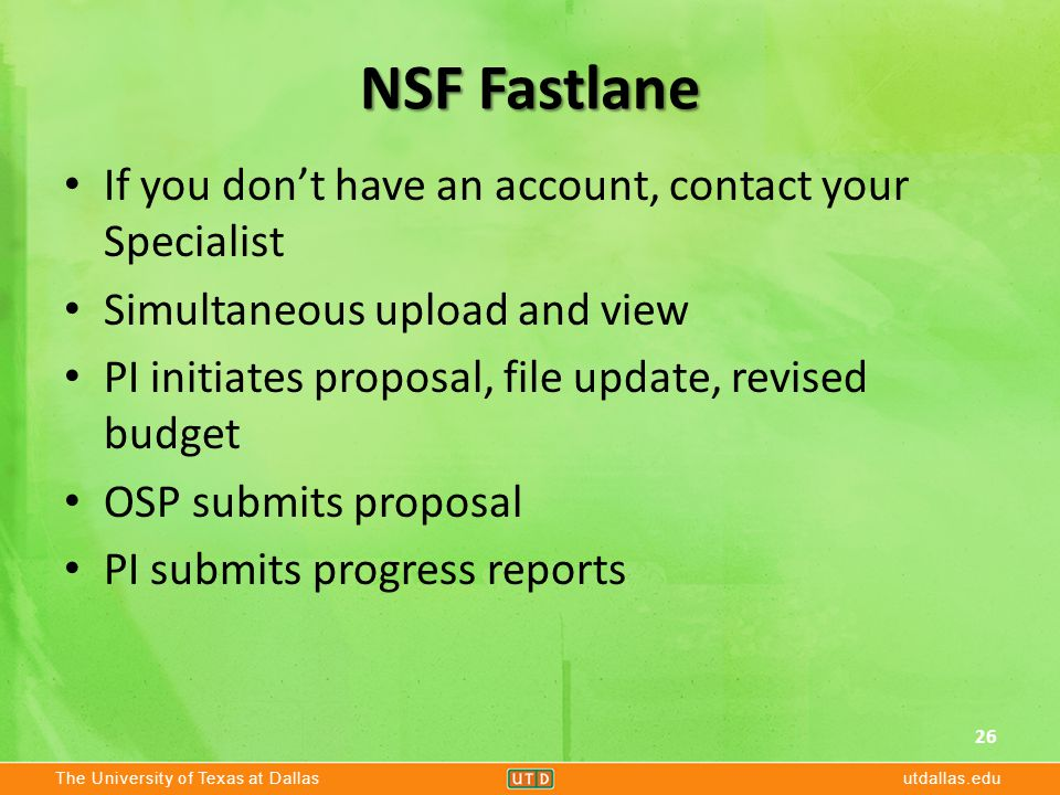 The University of Texas at Dallasutdallas.edu NSF Fastlane If you don't have an account, contact your Specialist Simultaneous upload and view PI initiates proposal, file update, revised budget OSP submits proposal PI submits progress reports 26