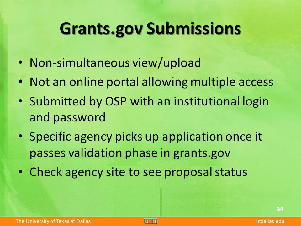 The University of Texas at Dallasutdallas.edu Grants.gov Submissions Non-simultaneous view/upload Not an online portal allowing multiple access Submitted by OSP with an institutional login and password Specific agency picks up application once it passes validation phase in grants.gov Check agency site to see proposal status 34