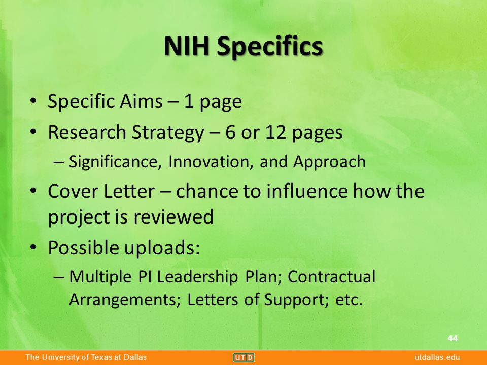 The University of Texas at Dallasutdallas.edu NIH Specifics Specific Aims – 1 page Research Strategy – 6 or 12 pages – Significance, Innovation, and Approach Cover Letter – chance to influence how the project is reviewed Possible uploads: – Multiple PI Leadership Plan; Contractual Arrangements; Letters of Support; etc.