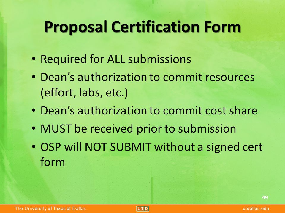 The University of Texas at Dallasutdallas.edu Proposal Certification Form Required for ALL submissions Dean's authorization to commit resources (effort, labs, etc.) Dean's authorization to commit cost share MUST be received prior to submission OSP will NOT SUBMIT without a signed cert form 49