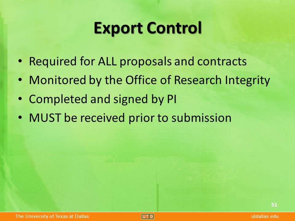The University of Texas at Dallasutdallas.edu Export Control Required for ALL proposals and contracts Monitored by the Office of Research Integrity Completed and signed by PI MUST be received prior to submission 51